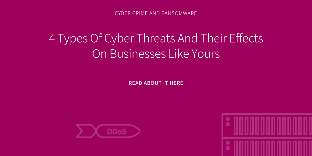 4 Types Of Cyber Threats And Their Effects On Businesses Like Yours